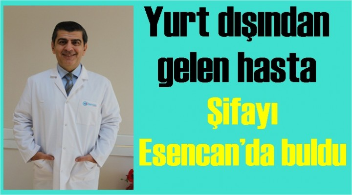 Yurt dışından gelen hasta şifayı Esencan'da buldu
