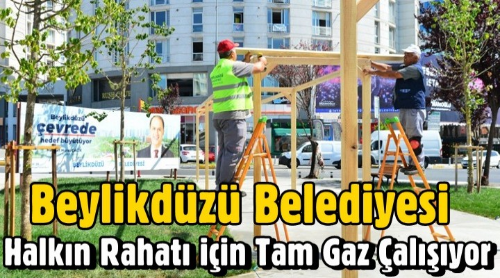 Beylikdüzü Belediyesi Halkın Rahatı için Tam Gaz Çalışıyor