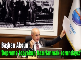 Başkan Akgün: 'Depreme topyekun hazırlanmak zorundayız'