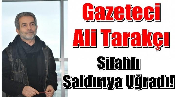 Gazeteci Ali Tarakçı'ya Silahlı saldırı!