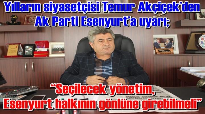 Yılların siyasetçisi Temur Akçiçek'den Ak Parti Esenyurt'a uyarı