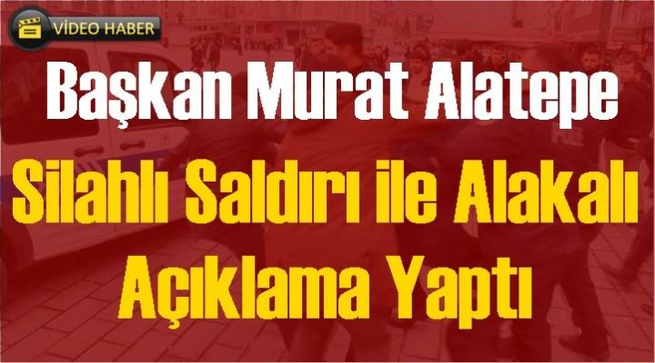 Başkan Alatepe Silahlı Saldırı ile alakalı Açıklama Yaptı