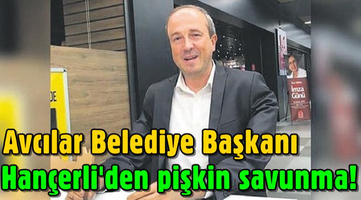 Avcılar Belediye Başkanı Turan Hançerli'den pişkin savunma!
