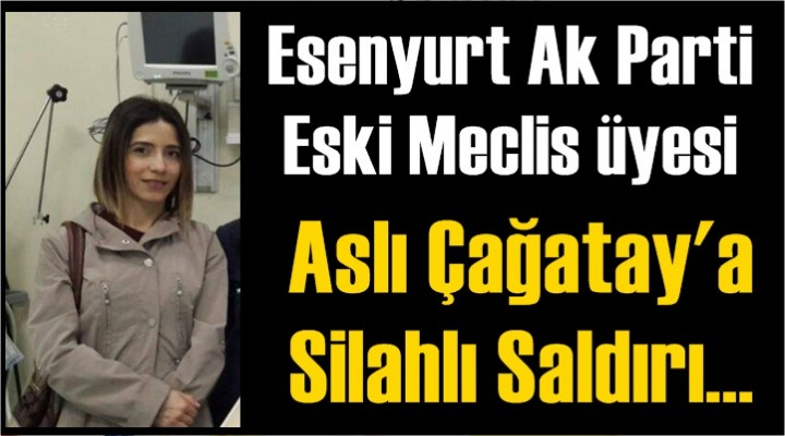Esenyurt Ak Parti Eski Meclis üyesi Aslı Çağatay'a Silahlı Saldırı!